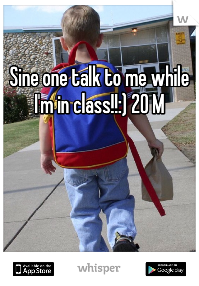 Sine one talk to me while I'm in class!!:) 20 M