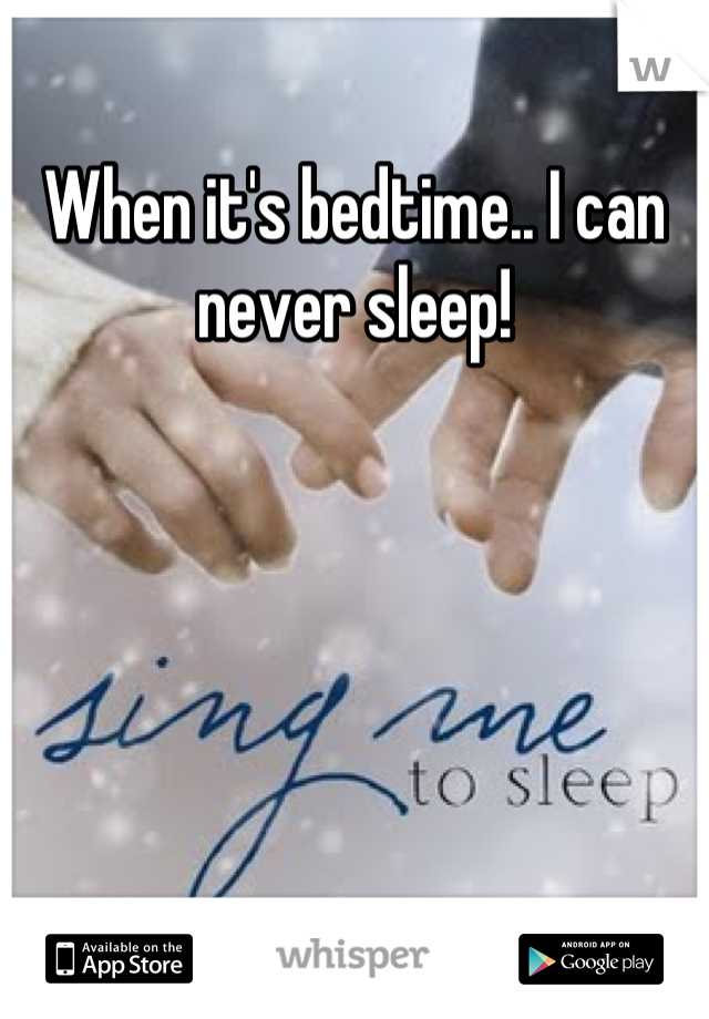 When it's bedtime.. I can never sleep!