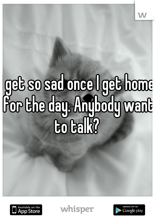 I get so sad once I get home for the day. Anybody want to talk?