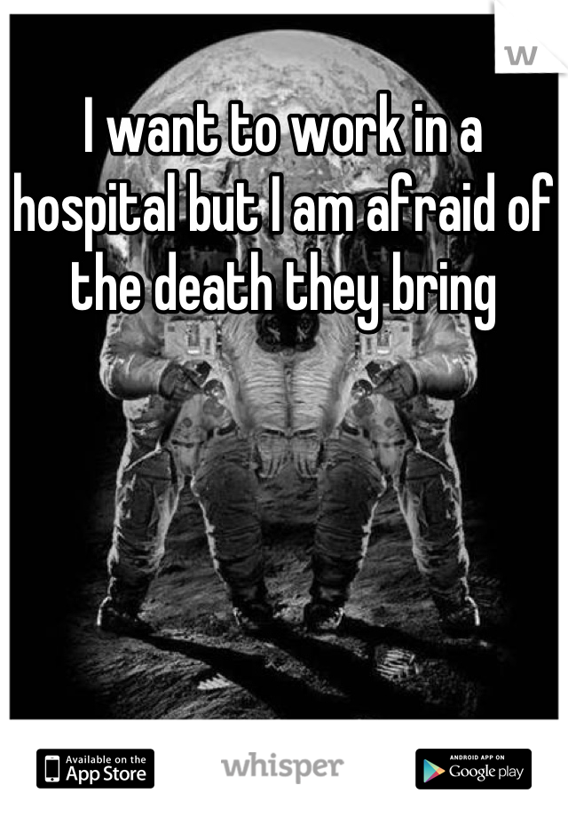 I want to work in a hospital but I am afraid of the death they bring
