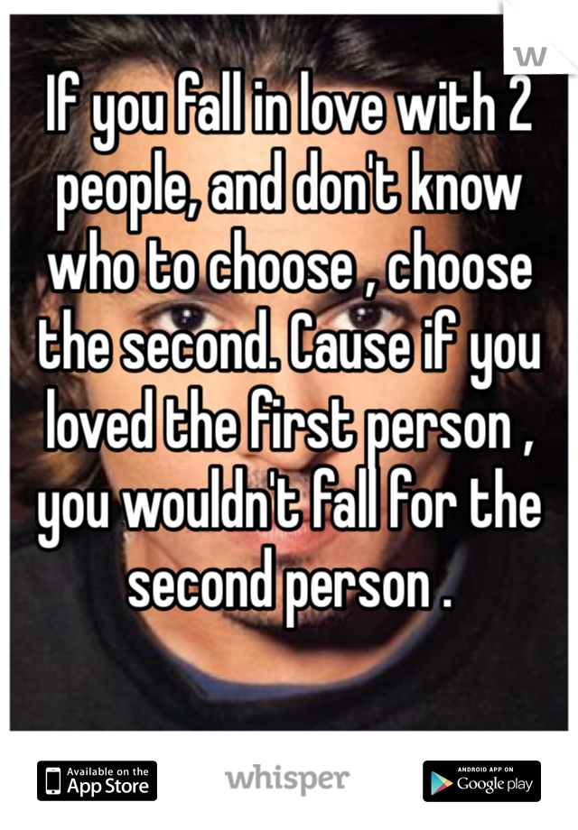 If you fall in love with 2 people, and don't know who to choose , choose the second. Cause if you loved the first person , you wouldn't fall for the second person .