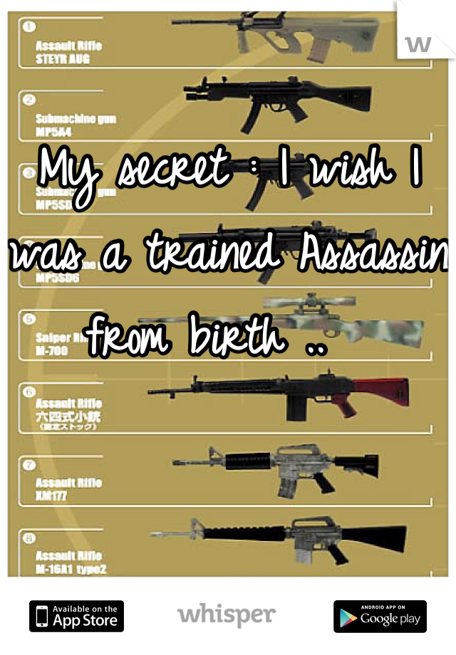My secret : I wish I was a trained Assassin from birth ..