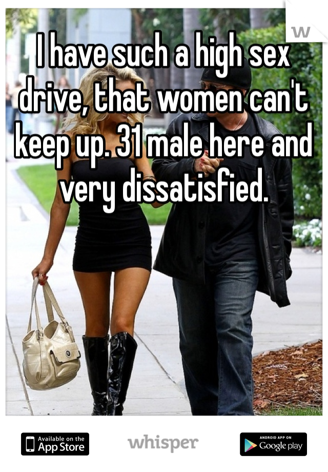 I have such a high sex drive, that women can't  keep up. 31 male here and very dissatisfied.