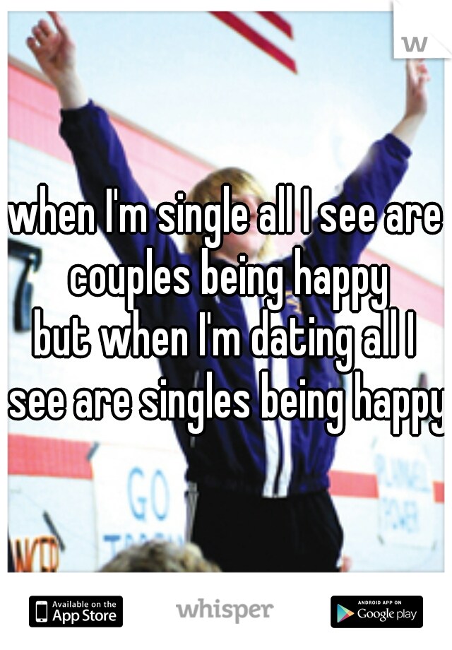 when I'm single all I see are couples being happy  but when I'm dating all I see are singles being happy
