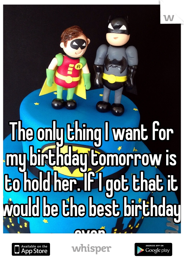 The only thing I want for my birthday tomorrow is to hold her. If I got that it would be the best birthday ever.