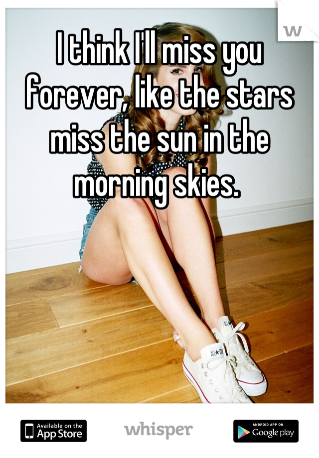 I think I'll miss you forever, like the stars miss the sun in the morning skies.