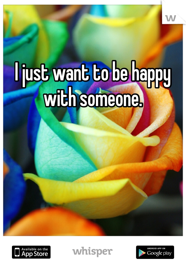 I just want to be happy with someone.