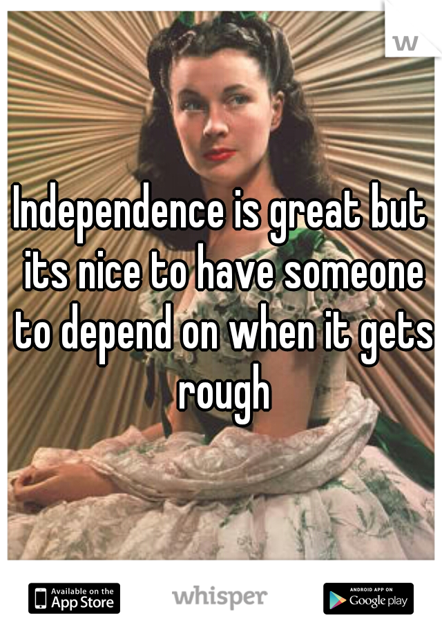 Independence is great but its nice to have someone to depend on when it gets rough