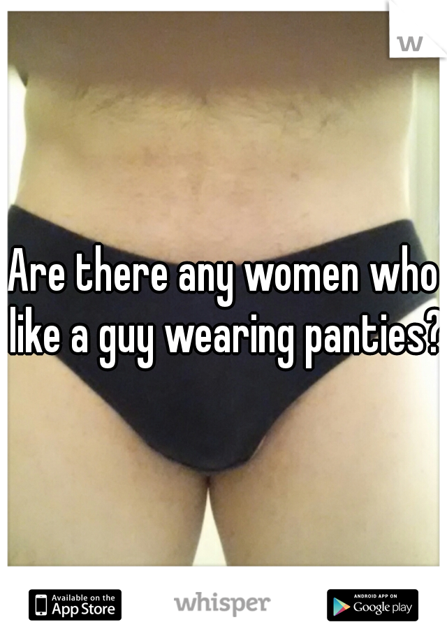 Are there any women who like a guy wearing panties?
