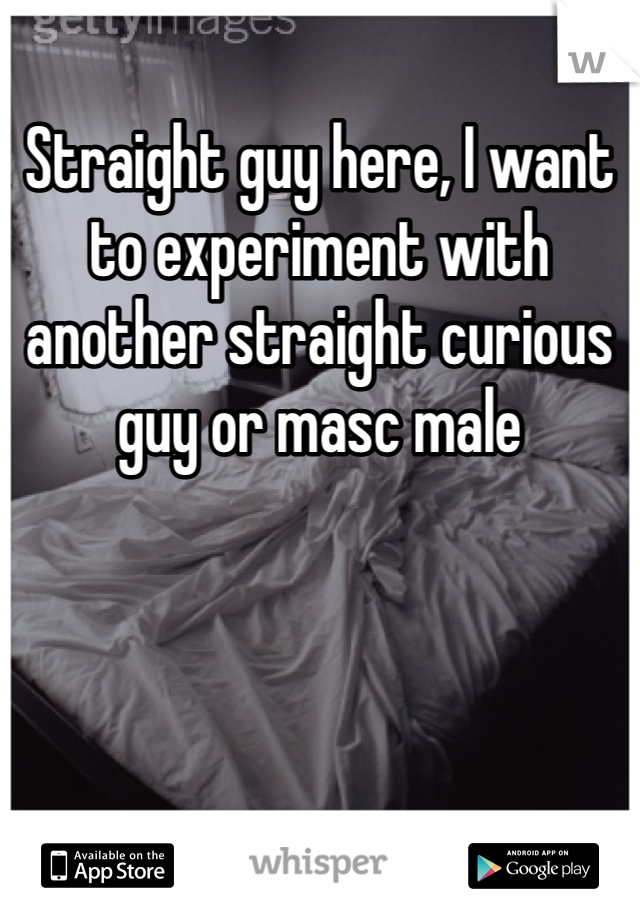 Straight guy here, I want to experiment with another straight curious guy or masc male