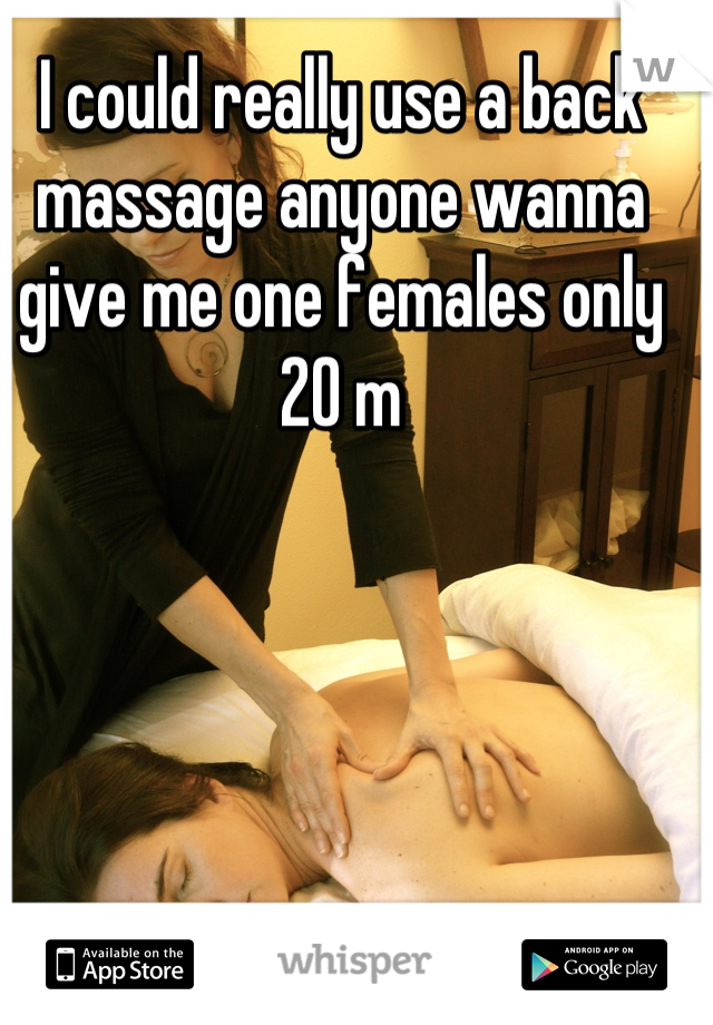 I could really use a back massage anyone wanna give me one females only 20 m