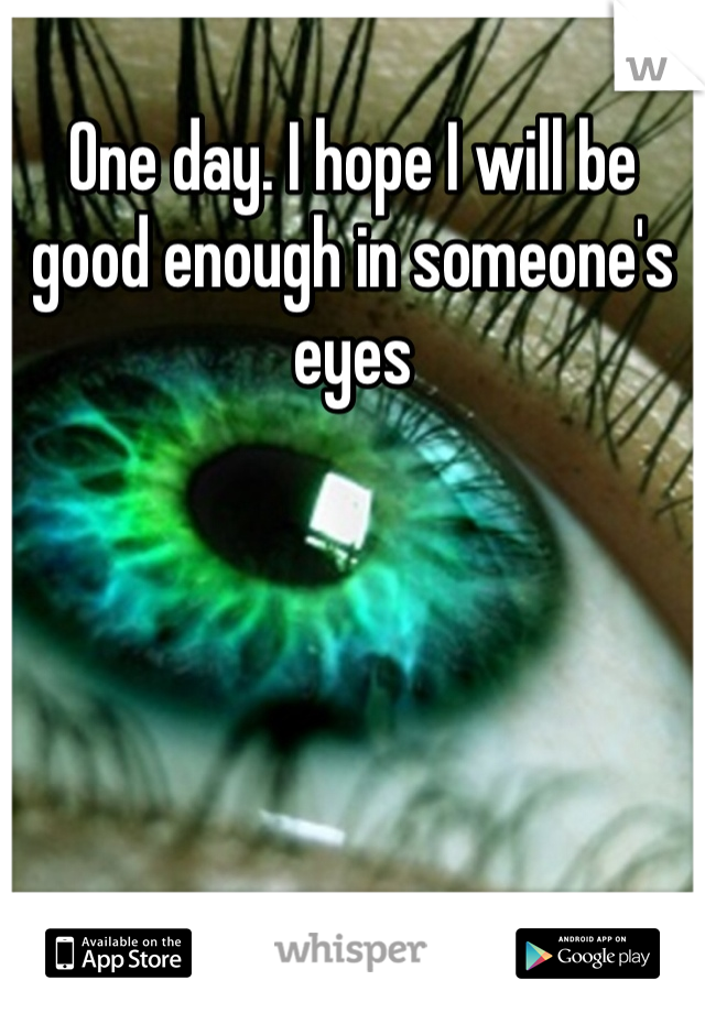 One day. I hope I will be good enough in someone's eyes