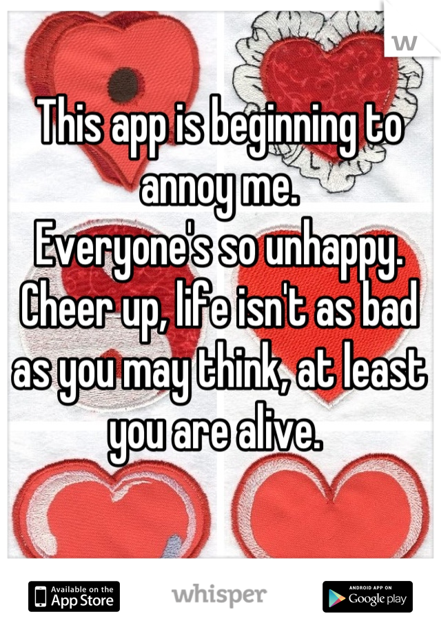 This app is beginning to annoy me. Everyone's so unhappy. Cheer up, life isn't as bad as you may think, at least you are alive.
