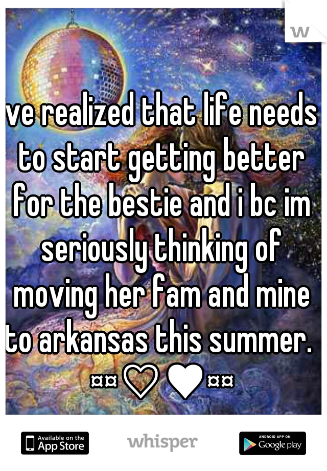 ive realized that life needs to start getting better for the bestie and i bc im seriously thinking of moving her fam and mine to arkansas this summer.  ¤¤♡♥¤¤