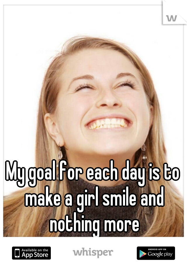 My goal for each day is to make a girl smile and nothing more