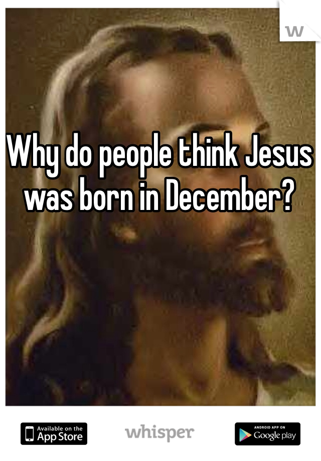 Why do people think Jesus was born in December?