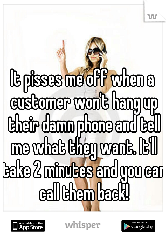 It pisses me off when a customer won't hang up their damn phone and tell me what they want. It'll take 2 minutes and you can call them back!