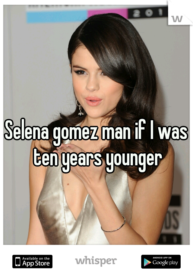 Selena gomez man if I was ten years younger