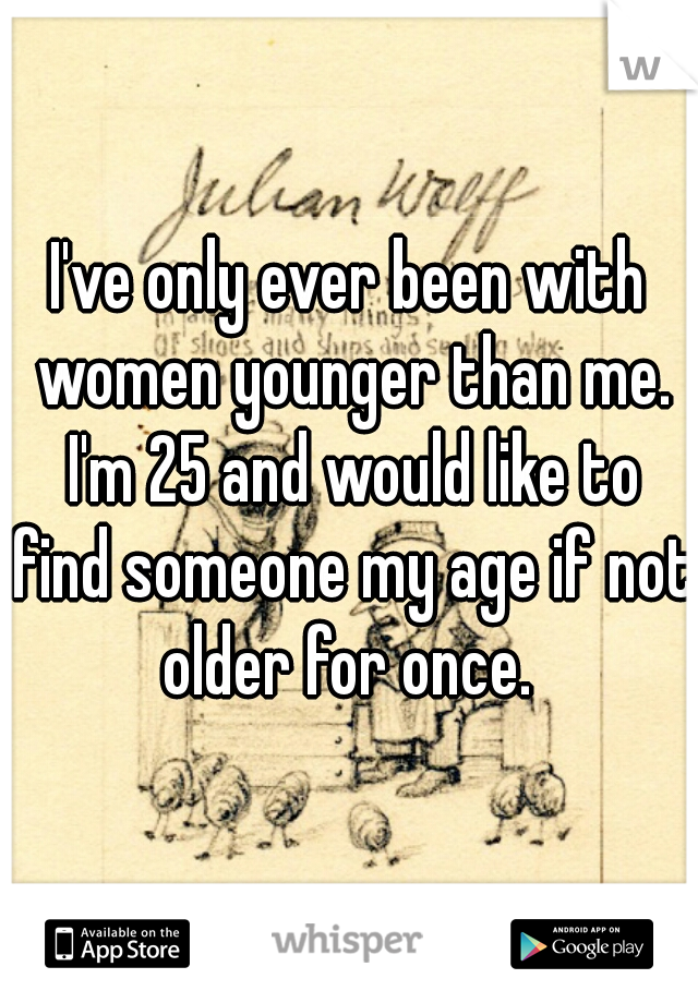 I've only ever been with women younger than me. I'm 25 and would like to find someone my age if not older for once.