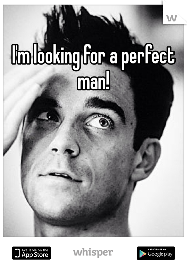 I'm looking for a perfect man!