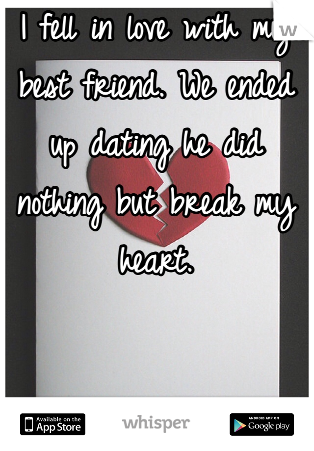 I fell in love with my best friend. We ended up dating he did nothing but break my heart.
