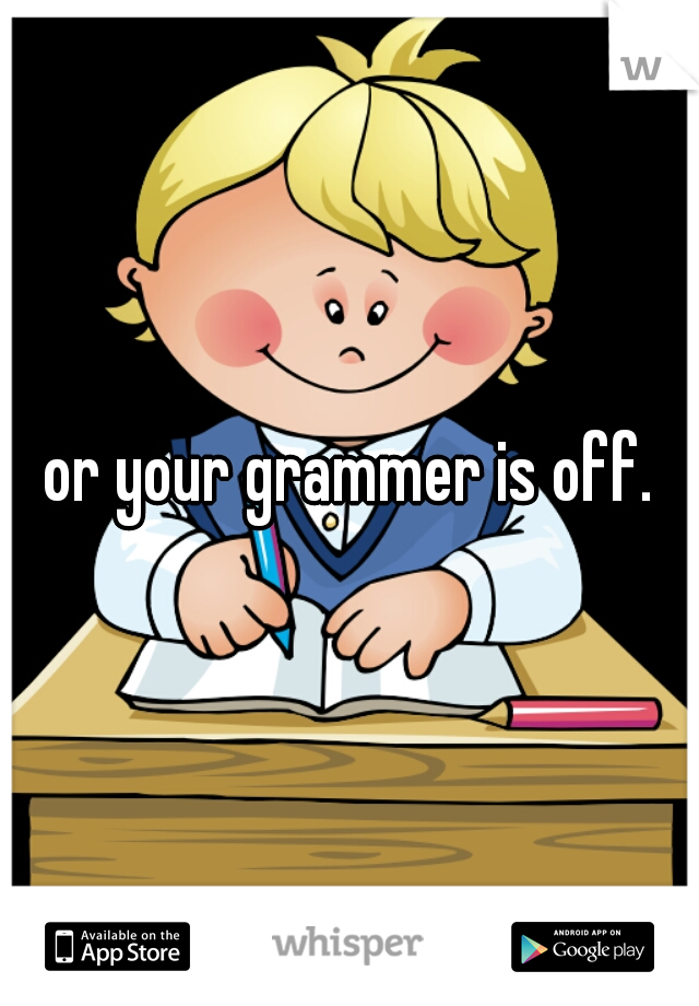 or your grammer is off.
