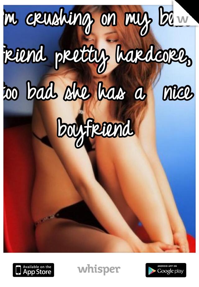 I'm crushing on my best friend pretty hardcore, too bad she has a  nice boyfriend