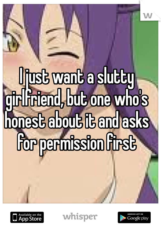 I just want a slutty girlfriend, but one who's honest about it and asks for permission first