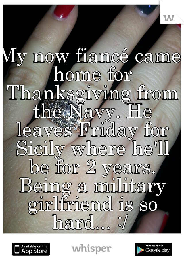 My now fiancé came home for Thanksgiving from the Navy. He leaves Friday for Sicily where he'll be for 2 years. Being a military girlfriend is so hard... :/
