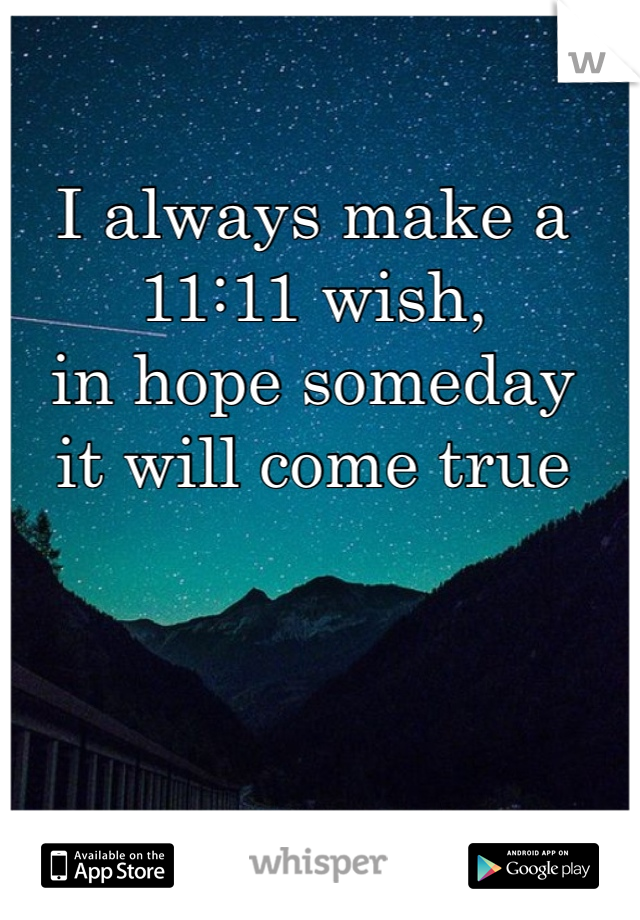 I always make a  11:11 wish, in hope someday  it will come true