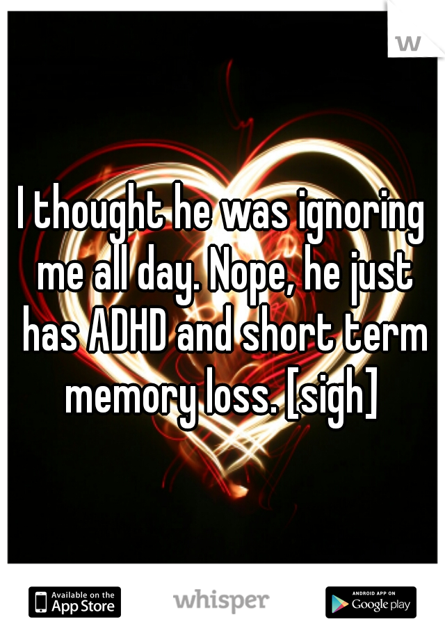 I thought he was ignoring me all day. Nope, he just has ADHD and short term memory loss. [sigh]