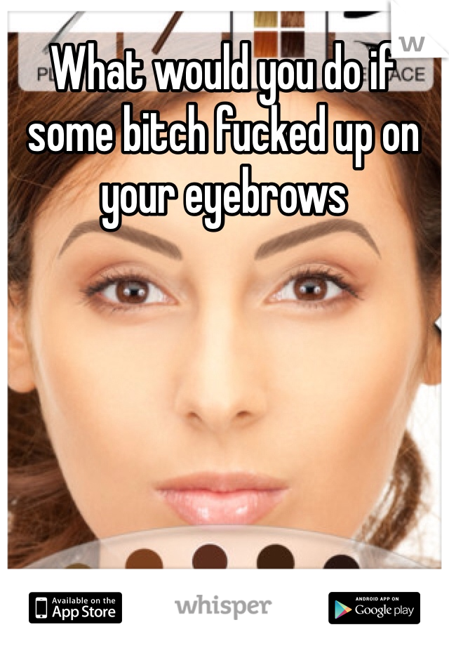 What would you do if some bitch fucked up on your eyebrows