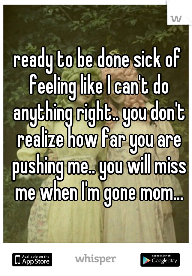 ready to be done sick of feeling like I can't do anything right.. you don't realize how far you are pushing me.. you will miss me when I'm gone mom...