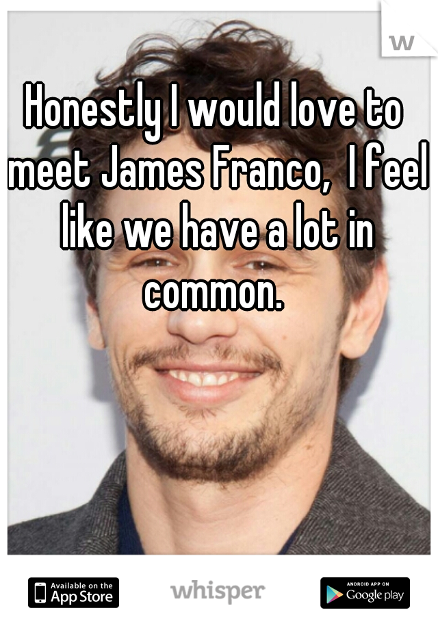 Honestly I would love to meet James Franco,  I feel like we have a lot in common.