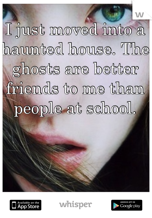 I just moved into a haunted house. The ghosts are better friends to me than people at school.