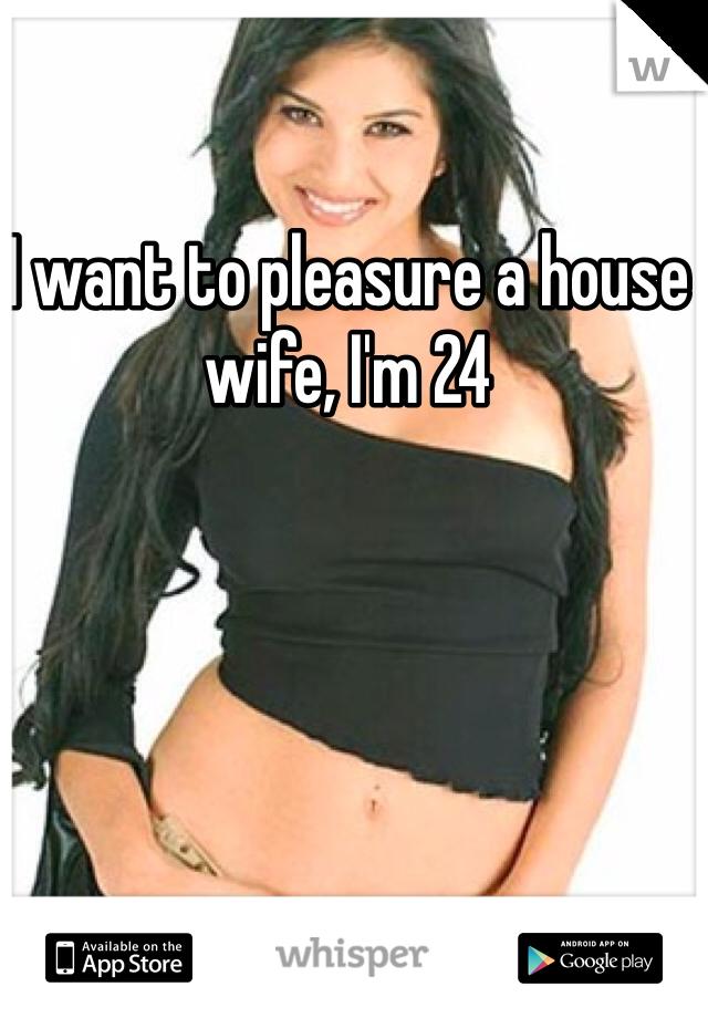 I want to pleasure a house wife, I'm 24