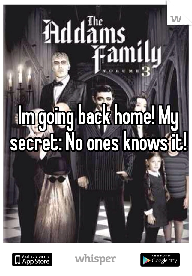 Im going back home! My secret: No ones knows it!