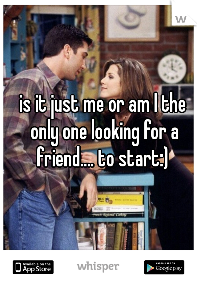 is it just me or am I the only one looking for a friend.... to start:)