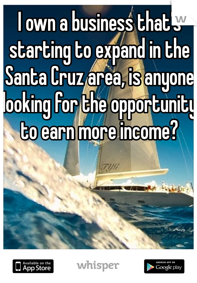 I own a business that's starting to expand in the Santa Cruz area, is anyone looking for the opportunity to earn more income?