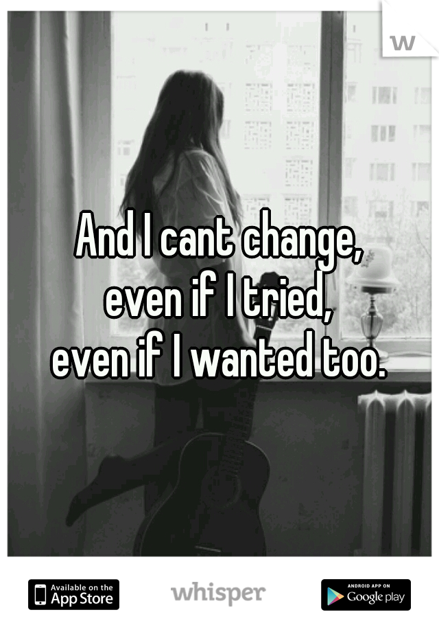 And I cant change, even if I tried, even if I wanted too.