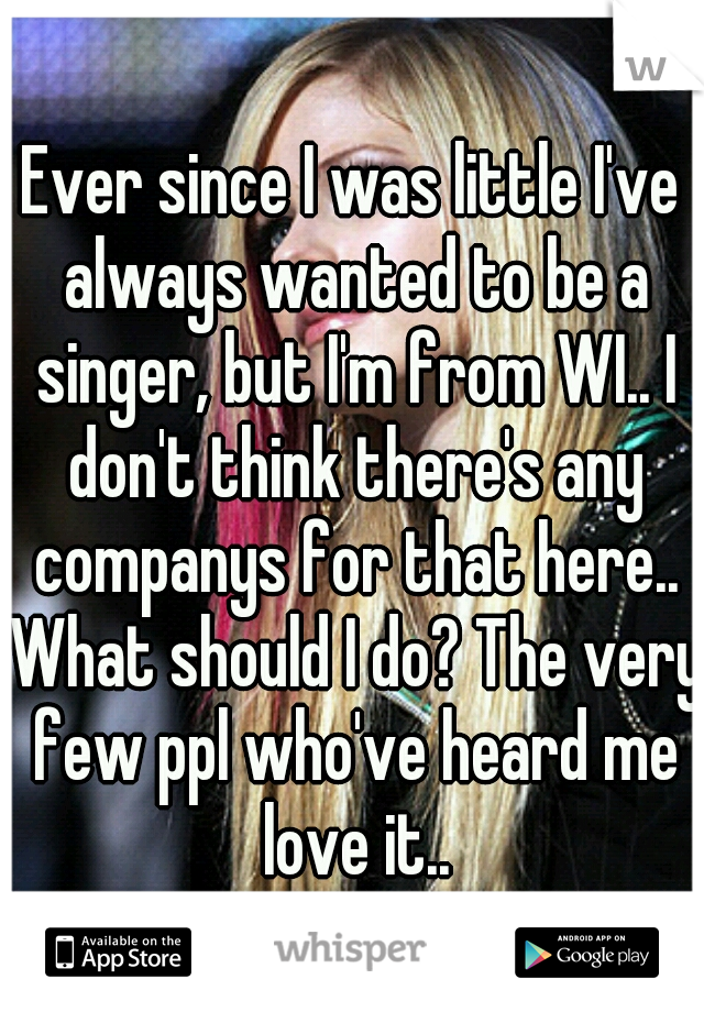 Ever since I was little I've always wanted to be a singer, but I'm from WI.. I don't think there's any companys for that here.. What should I do? The very few ppl who've heard me love it..