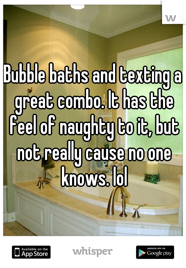 Bubble baths and texting a great combo. It has the feel of naughty to it, but not really cause no one knows. lol