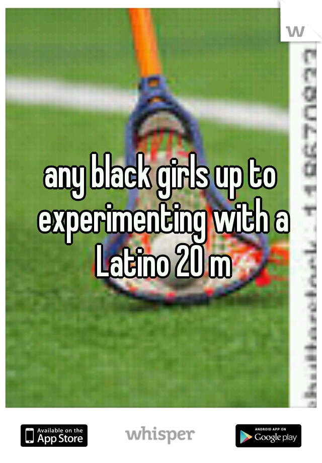 any black girls up to experimenting with a Latino 20 m