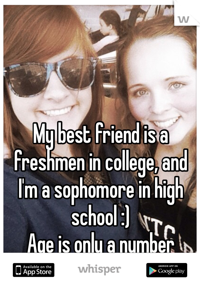 My best friend is a freshmen in college, and I'm a sophomore in high school :)  Age is only a number