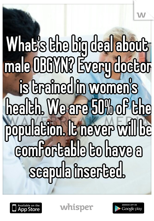 What's the big deal about male OBGYN? Every doctor is trained in women's health. We are 50% of the population. It never will be comfortable to have a scapula inserted.