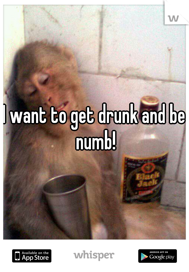 I want to get drunk and be numb!
