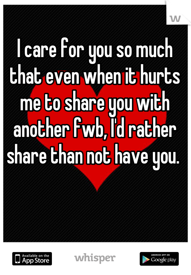 I care for you so much that even when it hurts me to share you with another fwb, I'd rather share than not have you.