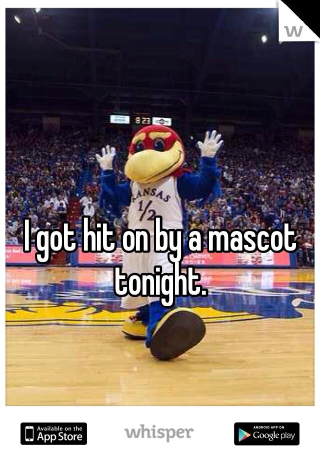 I got hit on by a mascot tonight.