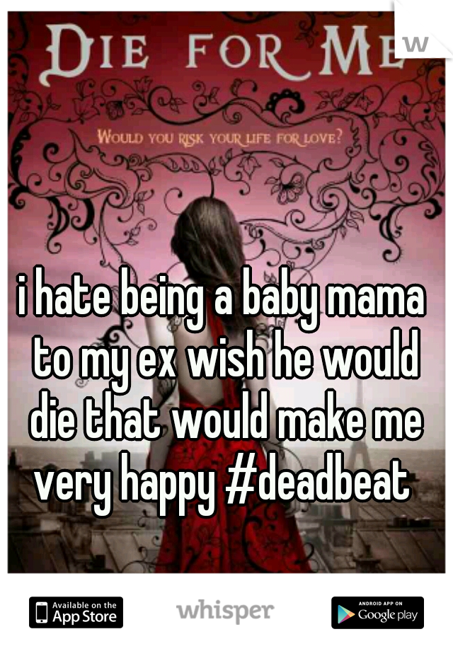 i hate being a baby mama to my ex wish he would die that would make me very happy #deadbeat