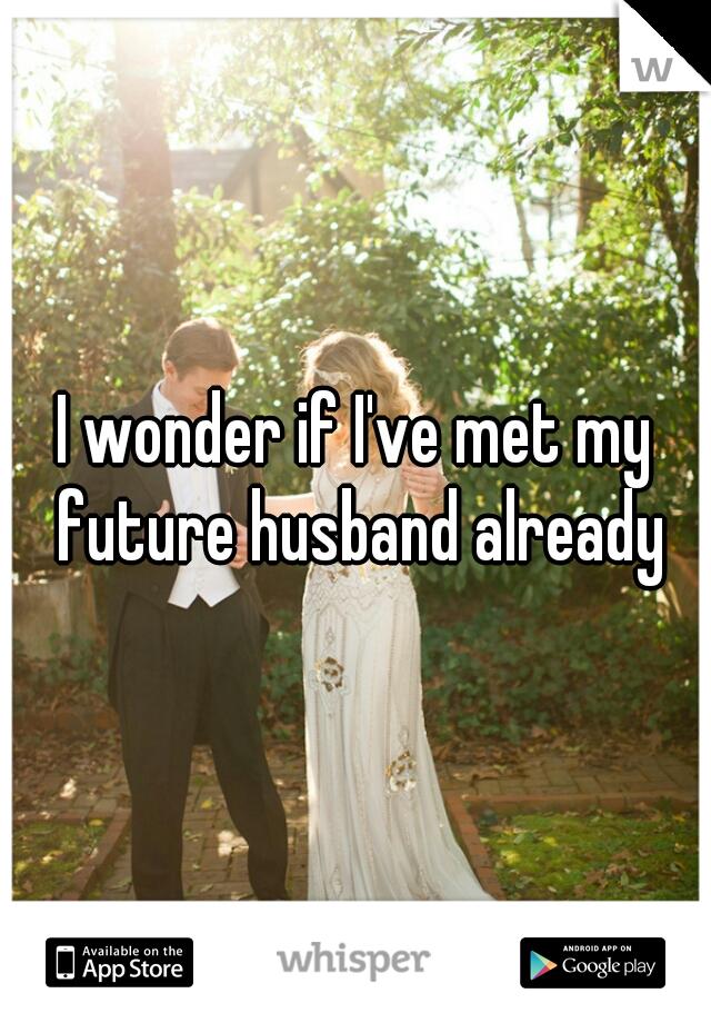 I wonder if I've met my future husband already